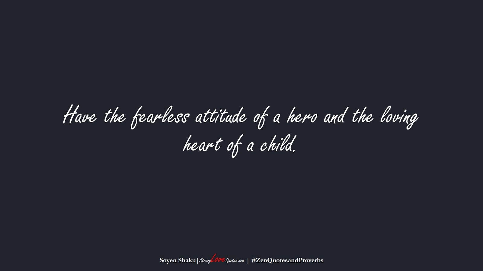 Have the fearless attitude of a hero and the loving heart of a child. (Soyen Shaku);  #ZenQuotesandProverbs