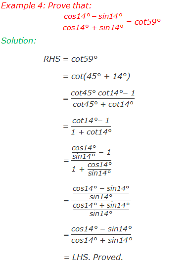 "Example 4: Prove that: (""cos14°""  - ""sin14°"" )/""cos14° + sin14°""  = ""cot59°""  Solution: 	RHS = cot59° 	        = cot(45° + 14°) 	        = (""cot45° cot14°"" -"" 1"" )/""cot45° + cot14°""   	 	        = (""cot14°"" -"" 1"" )/""1 + cot14°""                          = (""cos14°"" /""sin14°""  "" "" -"" 1"" )/(""1 + ""  ""cos14°"" /""sin14°"" )                         = ((""cos14° "" -"" sin14°"" )/""sin14°"" )/(""cos14° + sin14°"" /""sin14°"" )                         = (""cos14° "" -"" sin14°"" )/""cos14° + sin14°""                          = LHS. Proved."