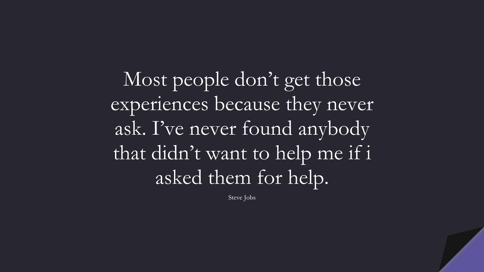 Most people don't get those experiences because they never ask. I've never found anybody that didn't want to help me if i asked them for help. (Steve Jobs);  #SteveJobsQuotes