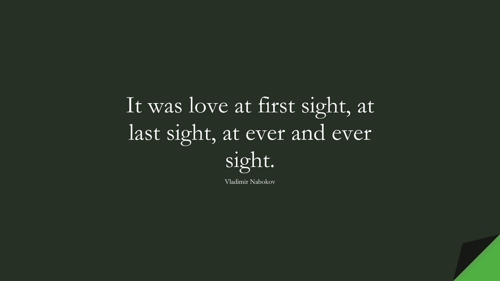 It was love at first sight, at last sight, at ever and ever sight. (Vladimir Nabokov);  #LoveQuotes