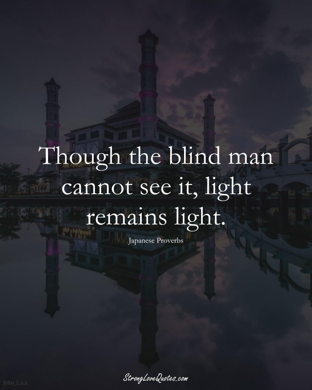Though the blind man cannot see it, light remains light. (Japanese Sayings);  #AsianSayings