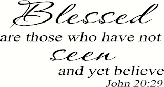 "Jesus said to him, ""Because you have seen Me, have you believed? Blessed are they who did not see, and yet believed."" - John 20:29"