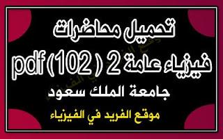 محاضرات فيزياء عامة 2 pdf، محاضرات فيزياء عامة 2 ( 102 فيز) pdf جامعة الملك سعود، رابط تحميل مباشر مجانا