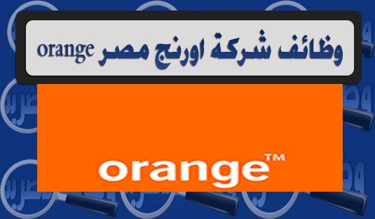 وظائف شركة اورنج مصر - لجميع المؤهلات 2017