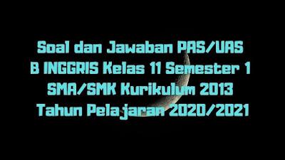 Download Soal dan Jawaban PAS/UAS BAHASA INGGRIS Kelas 11 Semester 1 SMA/SMK/MA Kurikulum 2013 TP 2020/2021