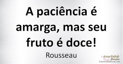 A paciência é amarga, mas seu fruto é doce! Rousseau