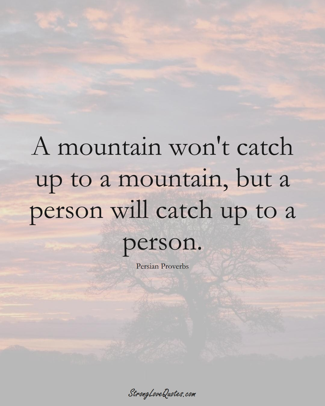 A mountain won't catch up to a mountain, but a person will catch up to a person. (Persian Sayings);  #aVarietyofCulturesSayings
