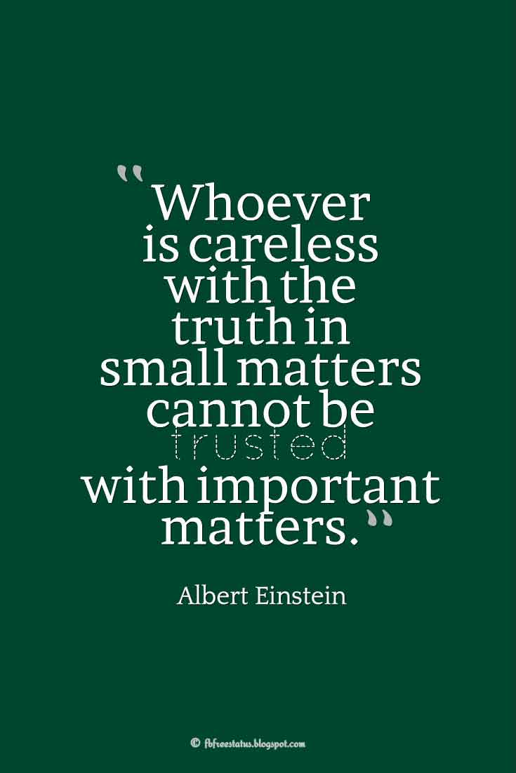 """Whoever is careless with the truth in small matters cannot be trusted with important matters."" ― Albert Einstein, Quotes about broken trust"