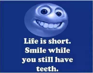 Quotes: LIFE is short. SMILE while you still have TEETH..