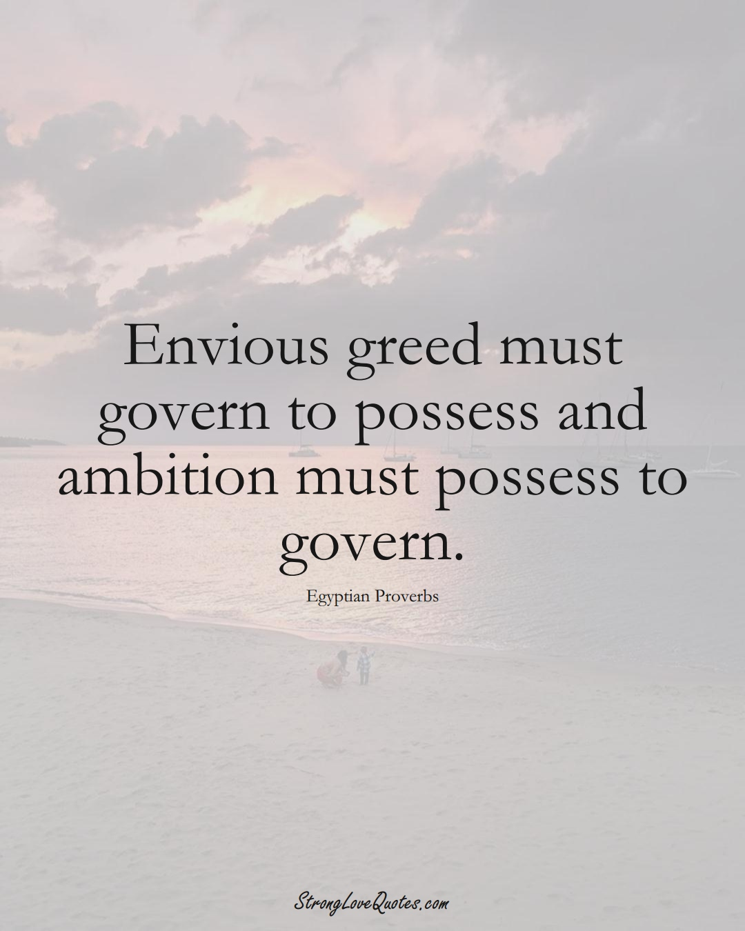 Envious greed must govern to possess and ambition must possess to govern. (Egyptian Sayings);  #MiddleEasternSayings