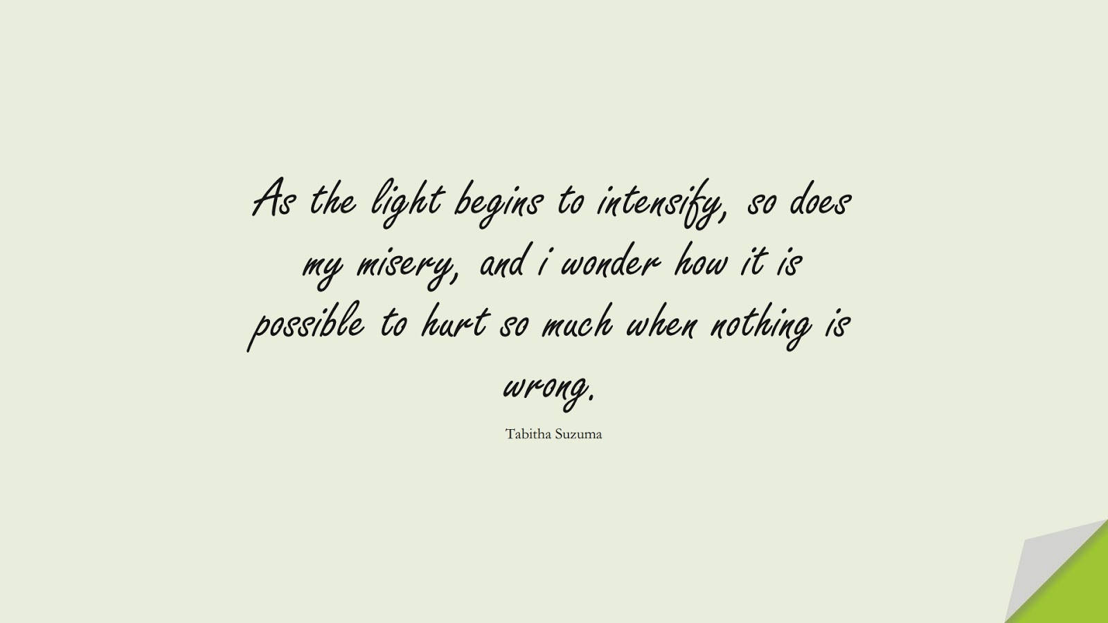 As the light begins to intensify, so does my misery, and i wonder how it is possible to hurt so much when nothing is wrong. (Tabitha Suzuma);  #SadLoveQuotes