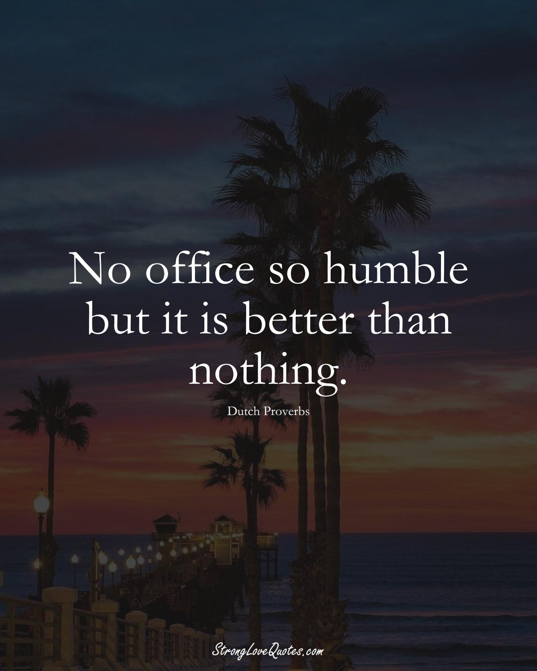 No office so humble but it is better than nothing. (Dutch Sayings);  #EuropeanSayings