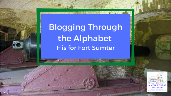 A Mom's Quest to Teach logo; Blogging Through the Alphabet: F is for Fort Sumter; cannon photo in background