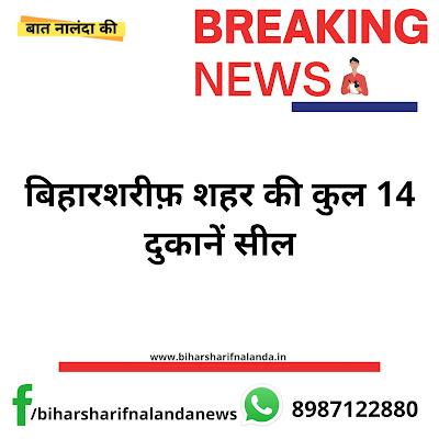 बिहारशरीफ़ शहर की कुल 14 दुकानें सील। लॉकडाउन का उल्लंघन करने का मामला