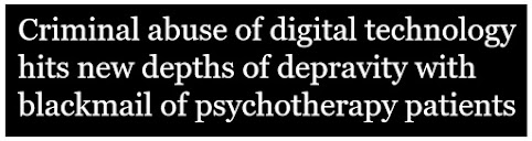 Criminal abuse of digital technology hits new depths of depravity with blackmail of psychotherapy patients, headline