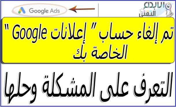 """تم إلغاء حساب """"إعلانات Google"""" الخاص بك - حل تلك المشكلة"""