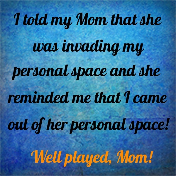 I told my Mom that she was invading my personal space and she reminded me that I came out of her personal space! Well played, Mom!