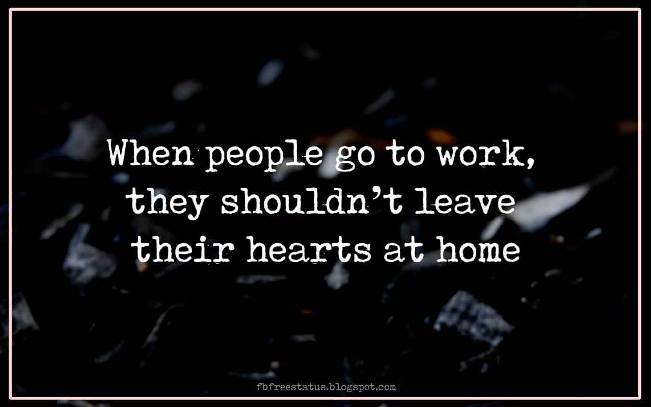 When People go to work, they shouldn't leave their hearts at home.