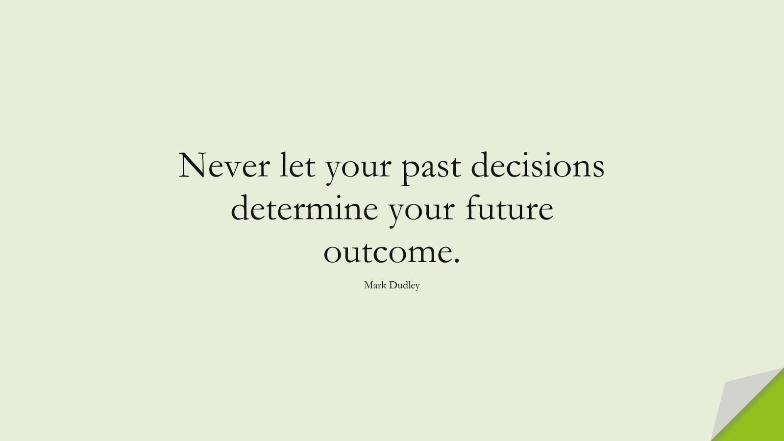 Never let your past decisions determine your future outcome. (Mark Dudley);  #InspirationalQuotes