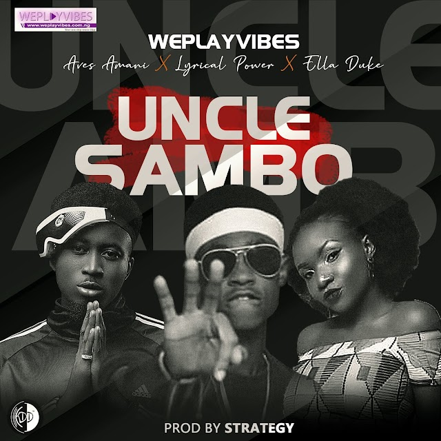 MUSIC: Weplayvibes ft Ella Duke, Aves Amani, Lyrical Power - Uncle Sambo