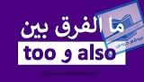 الفرق بين too و also واستخدمها في جمل