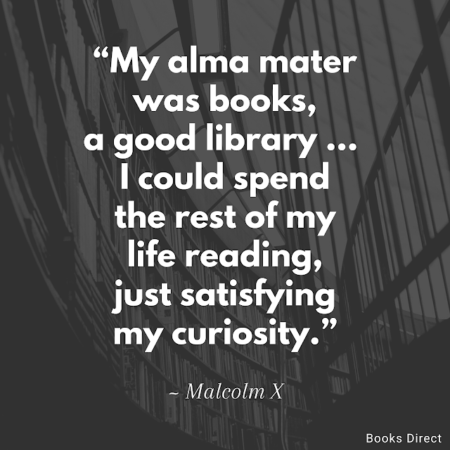 """My alma mater was books, a good library … I could spend the rest of my life reading, just satisfying my curiosity.""  ~ Malcolm X"