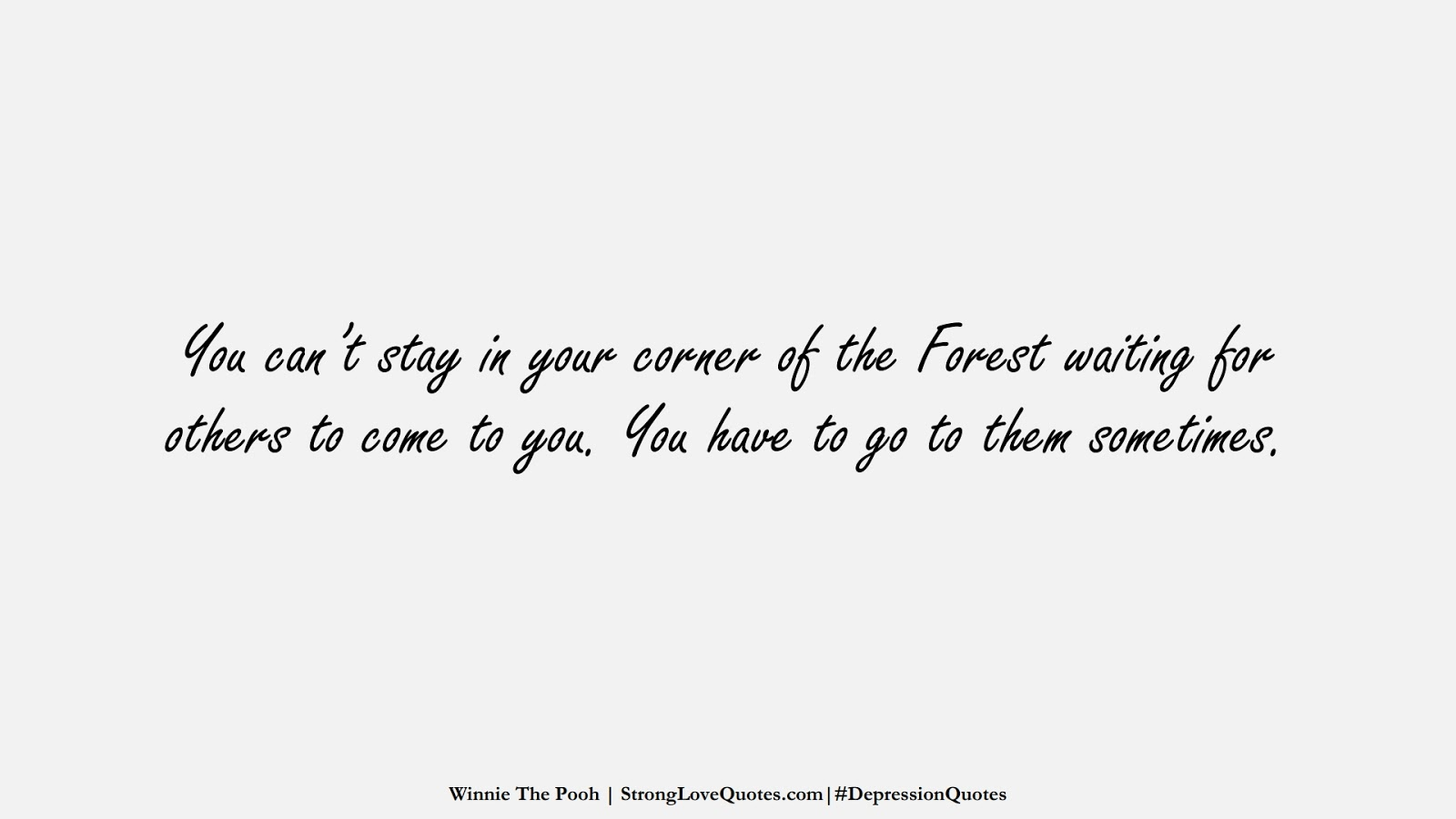 You can't stay in your corner of the Forest waiting for others to come to you. You have to go to them sometimes. (Winnie The Pooh);  #DepressionQuotes