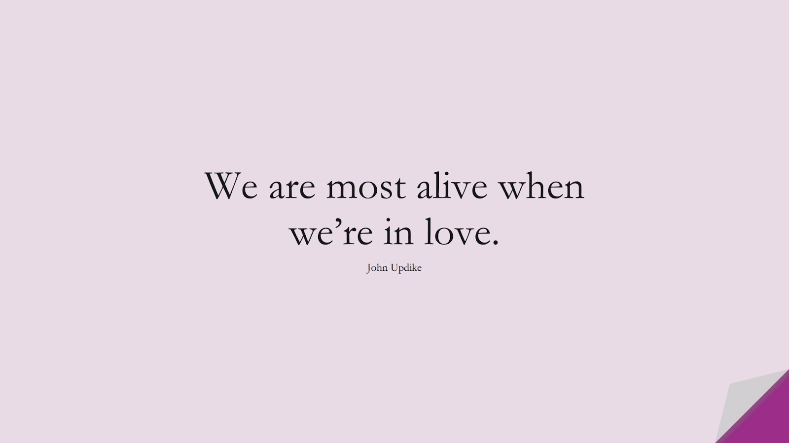 We are most alive when we're in love. (John Updike);  #LifeQuotes