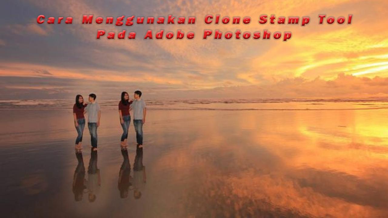 Cara Menggunakan Clone Stamp Tool Pada Adobe Photoshop