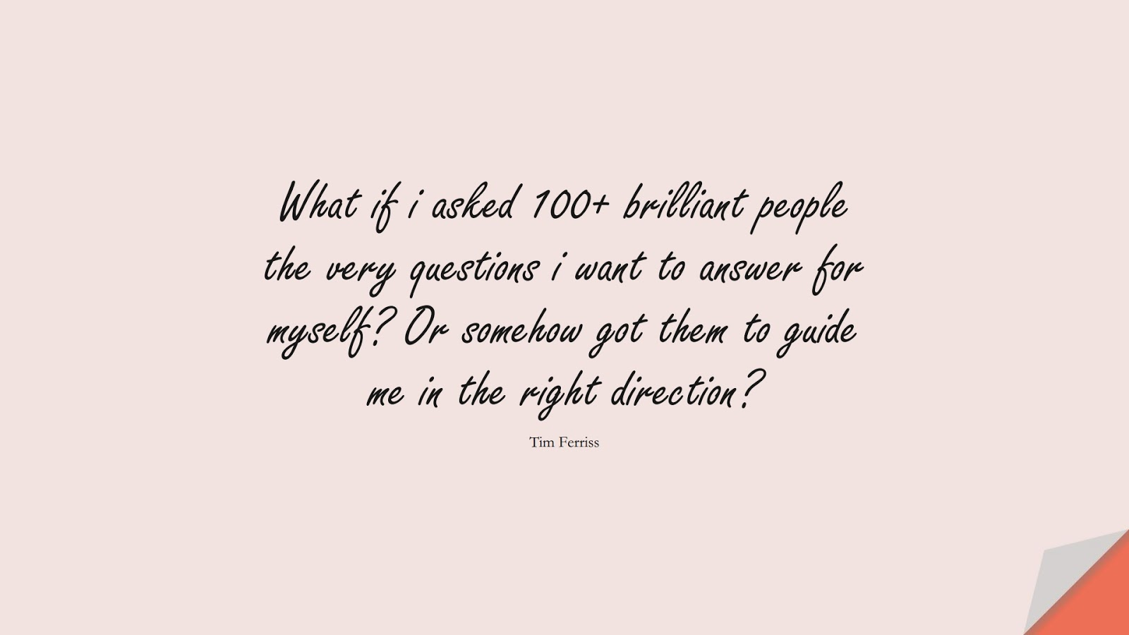 What if i asked 100+ brilliant people the very questions i want to answer for myself? Or somehow got them to guide me in the right direction? (Tim Ferriss);  #TimFerrissQuotes