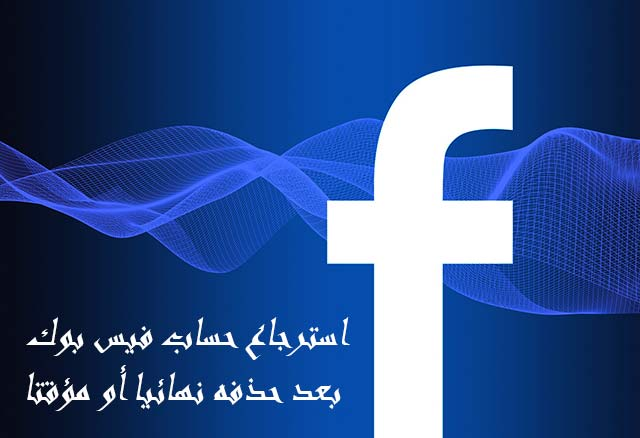 استرجاع حساب فيس بوك بعد حذفه نهائيا أو مؤقتا