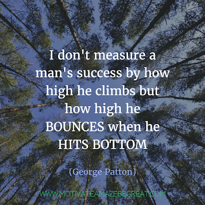"Featured on 33 Rare Success Quotes In Images To Inspire You: ""I don't measure a man's success by how high he climbs but how high he bounces when he hits bottom."" - George Patton"