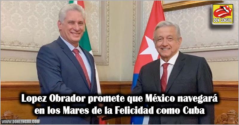 Lopez Obrador promete que México navegará en los Mares de la Felicidad como Cuba