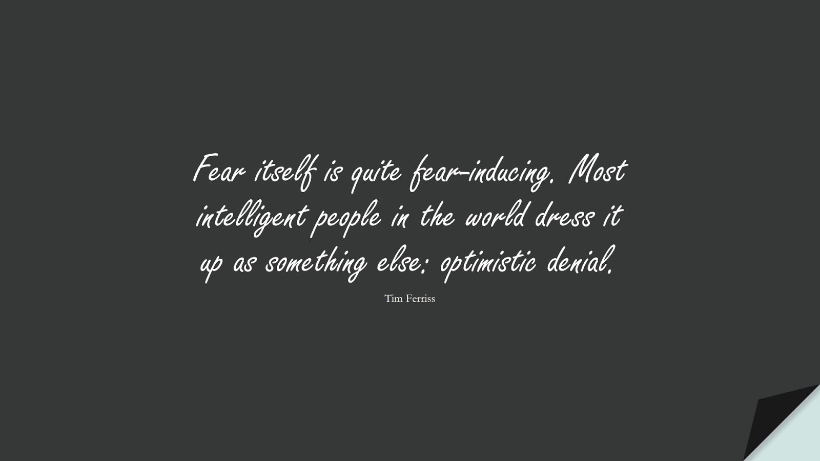Fear itself is quite fear-inducing. Most intelligent people in the world dress it up as something else: optimistic denial. (Tim Ferriss);  #TimFerrissQuotes
