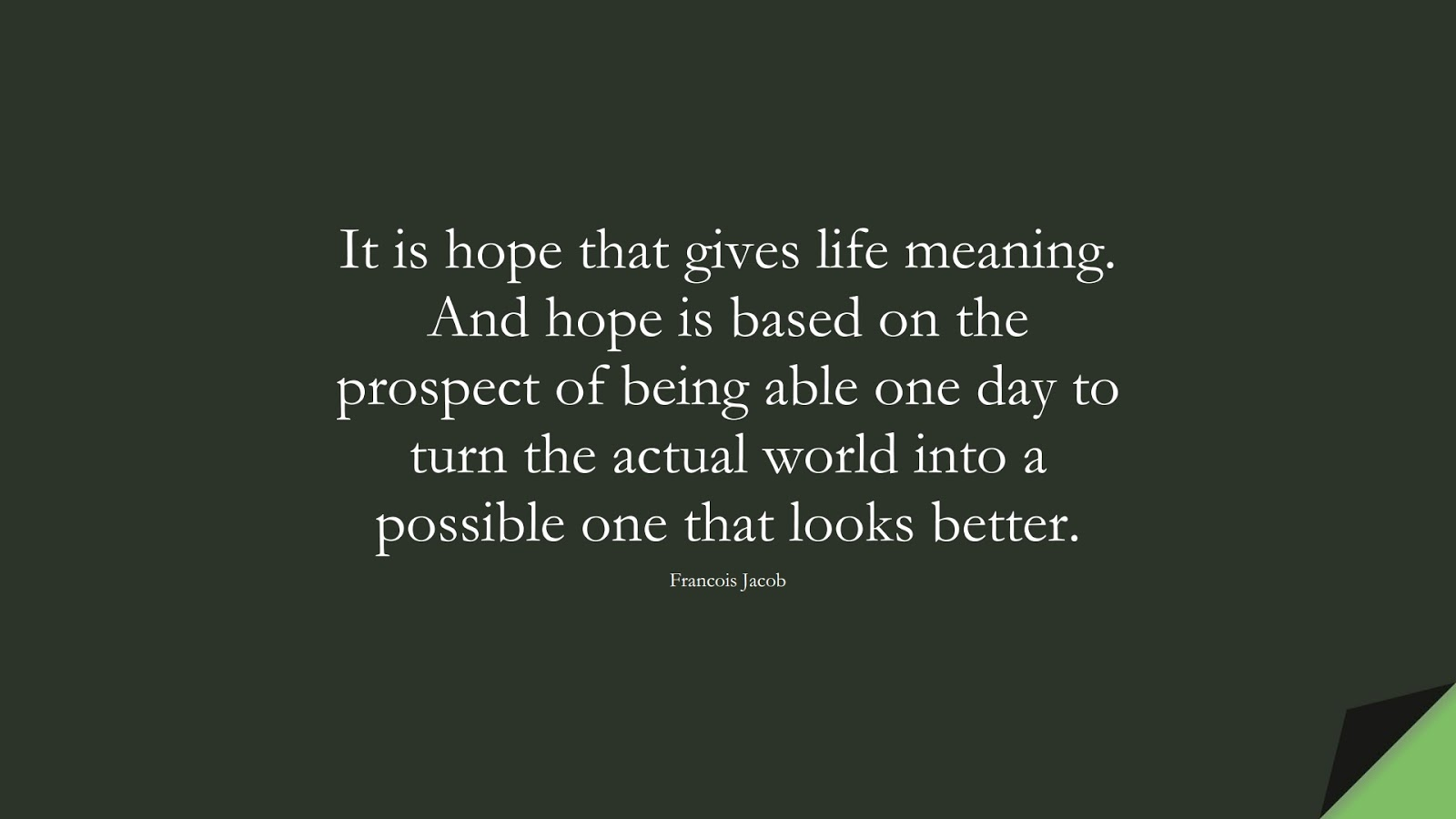 It is hope that gives life meaning. And hope is based on the prospect of being able one day to turn the actual world into a possible one that looks better. (Francois Jacob);  #HopeQuotes
