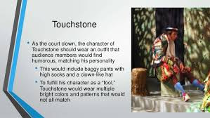 "7.  Estimate the role of Touchstone in As You Like It.      Ans.  Touchstone is a professional jester who enjoys unlimited freedom of speech to make satirical remarks about anyboody not crossing the bounds of decency. As he wore motley or parti-colored clothes, Jaques called him a motley-fool.    Sometimes Touchstone makes jokes for the fun of it. WhenCelia. in the forest of Arden, feels tired and says that Rosalind and Touchstone should, ""bear with"" her, meaning that they should have patience with her, Touchstone remarks that he would not mind bearing with her as long as he does not have to bear her (or to carry her on his back). Here he is playing on the word ""bear"". ""To bear with"" somebody means ""to have patience with that somebody; while the word ""bearb"" alone means ""to carry"". Thus, in Touchstone's remark there is a pun upon the word ""bear"".    Touchstone has an anti-romantic attitude towards love and life. Overhearing Silvius's talk about love, Rosalind remembers her own love for Orlando. Touchstone thereupon parodies romantic love and says that he too was in love at one time of his life with Jane Smile. But one night when he visited his beloved's house he was so annoyed to find his rival also present there that he inflicted a severe punishment upon that rival. Now it is interesting to learn that his rival was no other than the sword which he himself carried with him. We find his another interesting attitude when he says that he used to kiss cow's udder because this cow has been milked by his beloved Jane Smile, and because her hands had touched the cow's udder.    Touchstone's attitude towards Audrey, the woman whom he wishes to marry, shows his anti-romantic attitude. He does not pay any compliments to her, he does not try to humour her; he does not speak about her beauty or charm. On the contrary he speaks to her, and about her, in a patronizing manner.    Touchstone does not play any part in the action of the drama. He contributes only a minor sub-plot to the play. But his importance in the play is two-fold. Firstly, he presents a contrast to the romantic lovers. He regards love as merely a means of satisfying sexual urge and looks upon marriage as an arrangement for ensuring the regular satifaction of sexual desire. Secondly, Touchstone serves as a commentator who describes people's behaviour in a realistic manner, and who at the same time ridicules the follies and the absurdities which people commit."