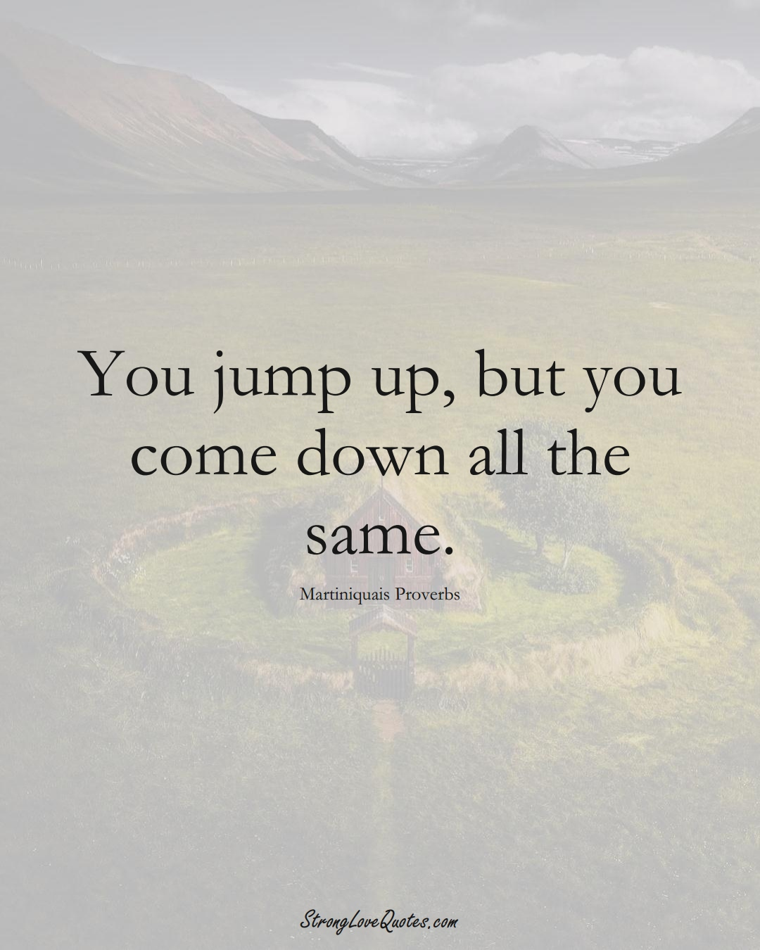 You jump up, but you come down all the same. (Martiniquais Sayings);  #CaribbeanSayings