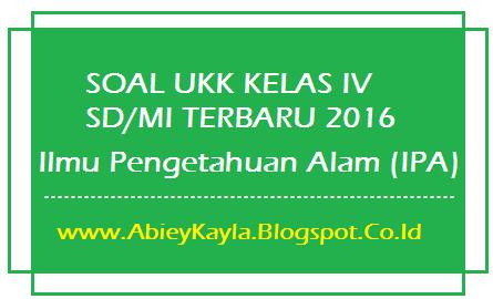 Soal UKK IPA Kelas 4 SD Terbaru Untuk UKK SD/MI Tahun 2016 (20 PG, 10 Isian, 5 Esay)