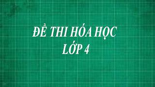 Tổng hợp những đề thi hóa học lớp 4 bằng phương pháp thực nghiệm từ dễ đến khó