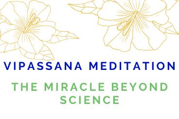 Vipassana Meditation: The Miracle beyond Science