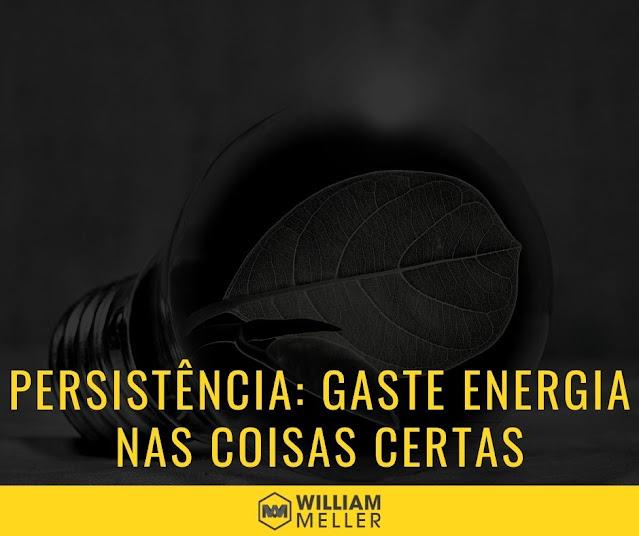 Persistência: Gaste energia nas coisas certas