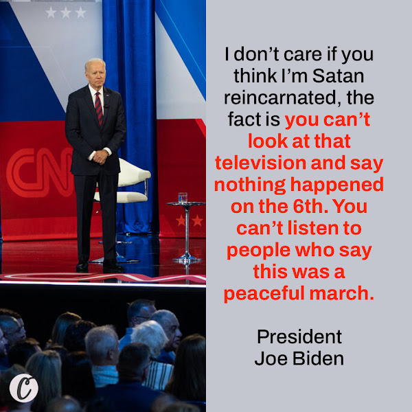 I don't care if you think I'm Satan reincarnated, the fact is you can't look at that television and say nothing happened on the 6th. You can't listen to people who say this was a peaceful march. — President Joe Biden