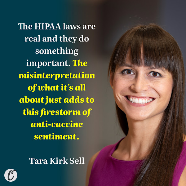 The HIPAA laws are real and they do something important. The misinterpretation of what it's all about just adds to this firestorm of anti-vaccine sentiment. — Tara Kirk Sell, an assistant professor of health security at Johns Hopkins's Bloomberg School of Public Health