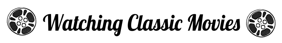 Watching Classic Movies (formerly A Classic Movie Blog)