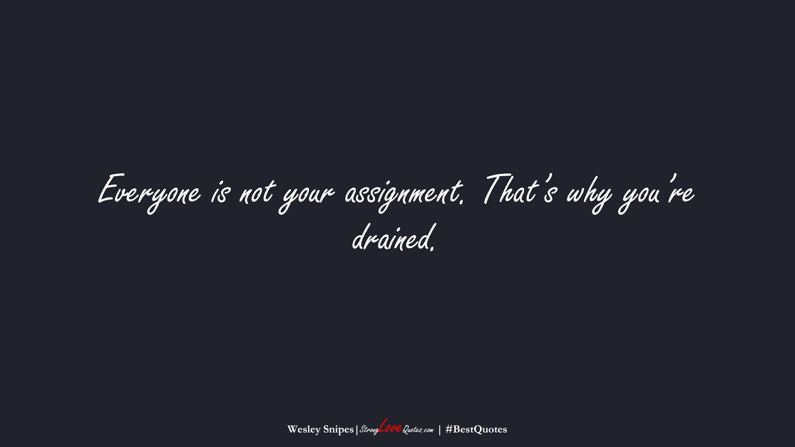 Everyone is not your assignment. That's why you're drained. (Wesley Snipes);  #BestQuotes