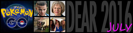 Dear 2016, July: Pokémon GO destoys humanity, Stranger Things takes over conversation, Theresa Mary May becomes the new UK prime minister, Killer lorry attacks Nice, Spice Girls reform sort of not really
