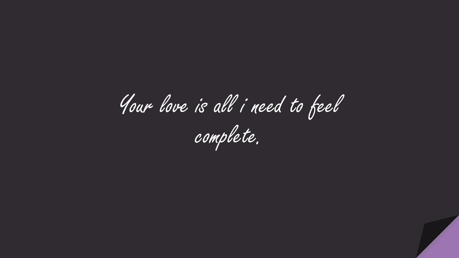 Your love is all i need to feel complete.FALSE