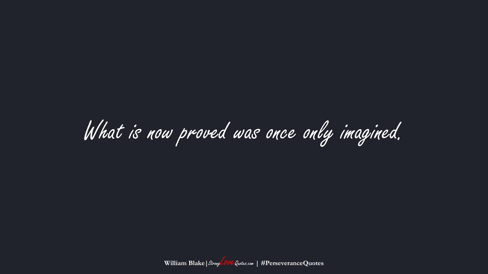 What is now proved was once only imagined. (William Blake);  #PerseveranceQuotes