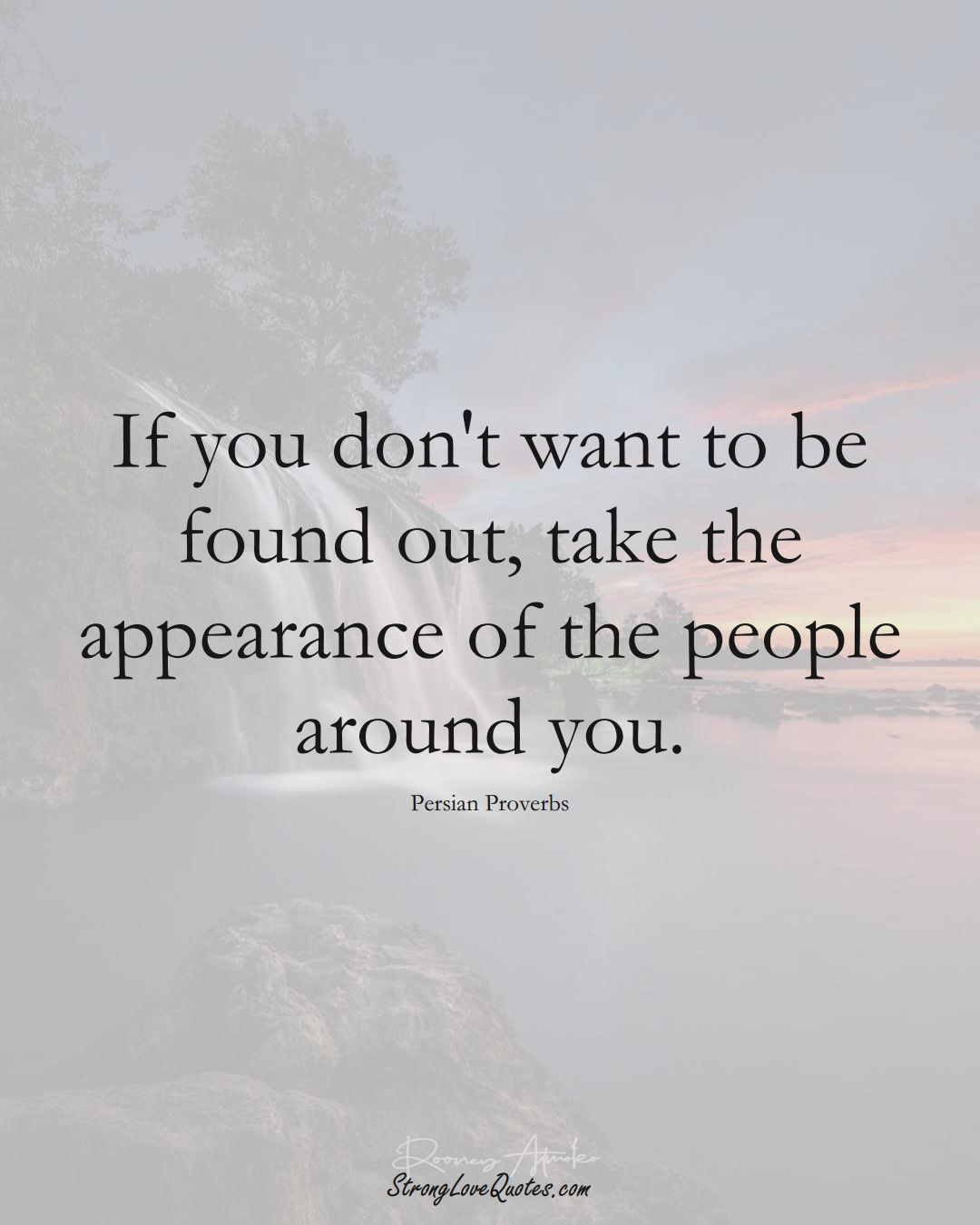 If you don't want to be found out, take the appearance of the people around you. (Persian Sayings);  #aVarietyofCulturesSayings