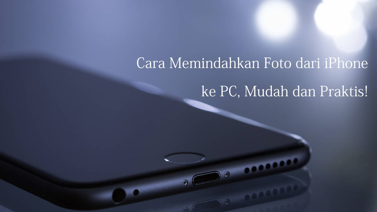 Cara Memindahkan Foto dari iPhone ke PC, Mudah dan Praktis!
